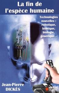 Jean-Pierre Dickès - La fin de l'espèce humaine - Technologies nouvelles : robotique, bionique, biologie, génétique....