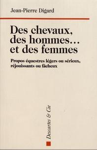 Jean-Pierre Digard - Des chevaux, des hommes... et des femmes - Propos équestres légers ou sérieux, réjouissants ou fâcheux.
