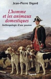 Jean-Pierre Digard - L'Homme et les animaux domestiques - Anthropologie d'une passion - Nouvelle édition augmentée.