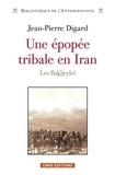 Jean-Pierre Digard - Une épopée tribale en Iran, des origines à la République islamique - Les Bakhtyâri.