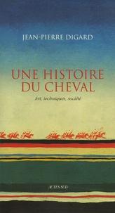 Jean-Pierre Digard - Une histoire du cheval - Art, techniques, société.