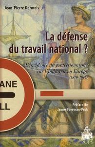Jean-Pierre Dormois - La défense du travail national ? - L'incidence du protectionnisme sur l'industrie en Europe (1870-1914).