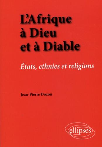 Jean-Pierre Dozon - L'Afrique à Dieu et à Diable - Etats, ethnies et religions.