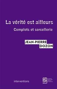 Jean-Pierre Dozon - La vérité est ailleurs - Complots et sorcellerie.