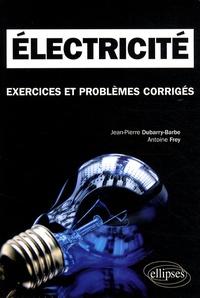 Jean-Pierre Dubarry-Barbe et Antoine Frey - Electricité - Exercices et problèmes corrigés, Classes préparatoires MPSI, PCSI, PTSI.