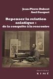 Jean-Pierre Dubost et Axel Gasquet - Repenser la relation asiatique : de la conquête à la rencontre - La configuration de la modernité et la relation-monde.