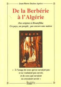 Jean-Pierre Duclos-Aprico - De la Berbérie à l'Algérie - Des origines à Bouteflika. Un pays, un peuple, pas encore une nation.