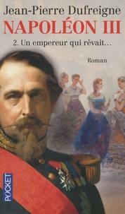 Jean-Pierre Dufreigne - Napoléon III Tome 2 : Un empereur qui rêvait....