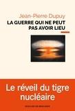 Jean-Pierre Dupuy - La guerre qui ne peut pas avoir lieu - Essai de métaphysique nucléaire.