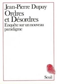 Jean-Pierre Dupuy - Ordres et désordres - Enquête sur un nouveau paradigme.