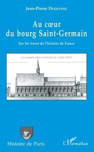 Jean-Pierre Duquesne - Au coeur du bourg Saint-Germain - Sur les traces de l'histoire de France.