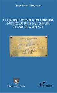 Jean-Pierre Duquesne - La véridique histoire d'une religieuse, d'un monastère et d'un cercueil, de Louis XIII à René Coty.