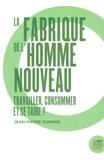 Jean-Pierre Durand - La fabrique de l'homme nouveau - Travailler, consommer et se taire ?.