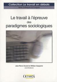 Jean-Pierre Durand et William Gasparini - Le travail à l'épreuve des paradigmes sociologiques.