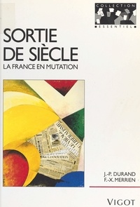 Jean-Pierre Durand et François-Xavier Merrien - Sortie de siècle : la France en mutation.