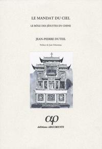 Jean-Pierre Duteil - Le Mandat du ciel - Le rôle des jésuites en Chine, de la mort de François-Xavier à la dissolution de la Compagnie de Jésus (1552-1774).