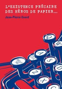 Jean-Pierre Enard - L'existence précaire des héros de papier.