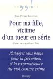 Jean-Pierre Escarfail - Pour ma fille, victime d'un tueur en série - Plaidoyer sans haine pour la prévention et la reconnaissance du viol comme crime.