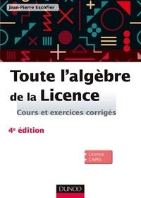 Jean-Pierre Escofier - Toute l'algèbre de la Licence - 4e éd. - Cours et exercices corrigés.