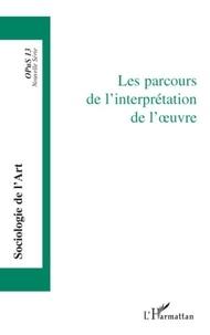 Jean-Pierre Esquenazi et Pierre Le Quéau - Opus - Sociologie de l'Art N° 13 : Les parcours de l'interprétation de l'oeuvre.