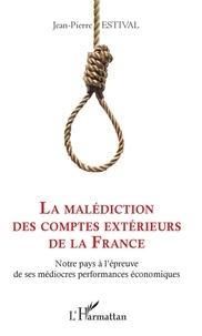 Jean-Pierre Estival - La malédiction des comptes extérieurs de la France - Notre pays à l'épreuve de ses médiocres performances économiques.