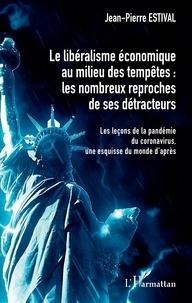 Jean-Pierre Estival - Le libéralisme économique au milieu des tempêtes : les nombreux reproches de ses détracteurs - Les leçons de la pandémie du coronavirus, une esquisse du monde d'après.