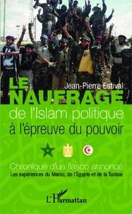 Jean-Pierre Estival - Le naufrage de l'Islam politique à l'épreuve du pouvoir - Chronique d'un fiasco annoncé, les expériences du Maroc, de l'Egypte et de la Tunisie.