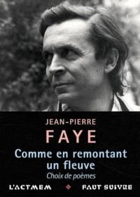 Jean-Pierre Faye - Comme en remontant un fleuve - Choix de poèmes (2010-1939).