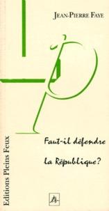 Jean-Pierre Faye - Faut-il défendre la République ?.