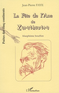 Jean-Pierre Faye - La Fête de l'Ane de Zarathustra - Blasphème bouffon de Friedrich Nietzsche.