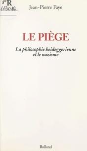 Jean-Pierre Faye - Le piège - La philosophie heideggerienne et le nationalsocialisme.