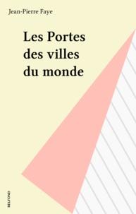 Jean-Pierre Faye - Les Portes des villes du monde.