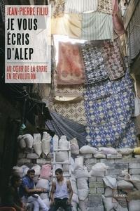 Jean-Pierre Filiu - Je vous écris d'Alep - A coeur de la Syrie en révolution.