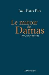 Jean-Pierre Filiu - Le miroir de Damas - Syrie, notre histoire.