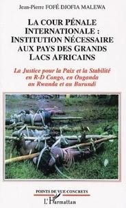 Jean-Pierre Fofé Djofia Malewa - La Cour Pénale Internationale : Institution nécessaire aux pays des Grands Lacs Africains - La Justice pour la Paix et la Stabilité en R-D Congo, en Ouganda au Rwanda et au Burundi.