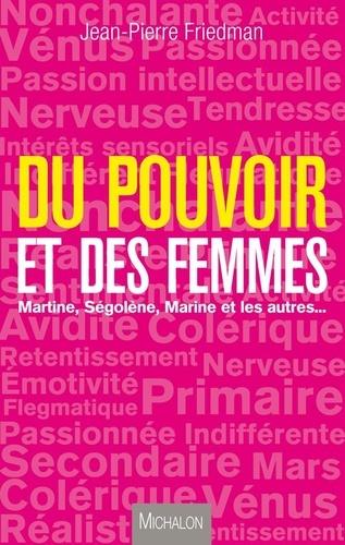 Jean-Pierre Friedman - Du pouvoir et des femmes - Martine, Ségolène, Marine et les autres ....