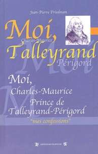 Jean-Pierre Friedman - Moi, Charles-Maurice, prince de Talleyrand-Périgord.