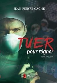 Jean-Pierre Gagne - Tuer pour régner.