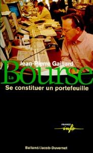 Jean-Pierre Gaillard - LA BOURSE. - Se constituer un portefeuille.