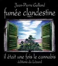 Jean-Pierre Galland - Fumée clandestine - Tome 1, Il était une fois le cannabis.