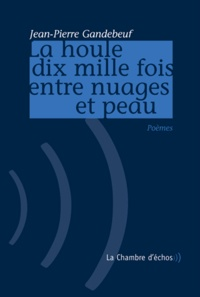 Jean-Pierre Gandebeuf - La houle dix mille fois entre nuages et peau.