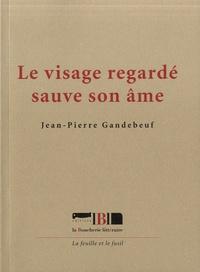 Jean-Pierre Gandebeuf - Le visage regardé sauve son âme.