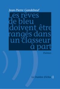 Jean-Pierre Gandebeuf - Les rêves de bleu doivent être rangés dans un classeur à part.