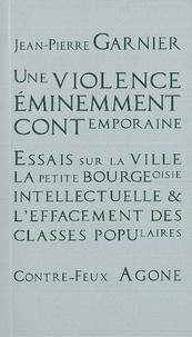 Jean-Pierre Garnier - Une violence éminemment contemporaine - Essais sur la ville, la petite bourgeoisie intellectuelle et l'effacement des classes populaires.