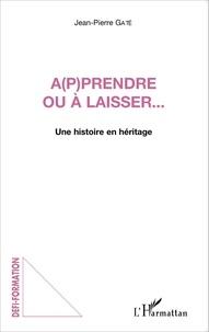 Jean-Pierre Gaté - A(p)prendre ou à laisser... - Une histoire en héritage.