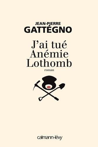 Jean-Pierre Gattégno - J'ai tué Anémie Lothomb.