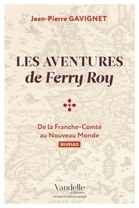 Jean-Pierre Gavignet - Les aventures de Ferry Roy - De la Franche-Comté au Nouveau Monde.