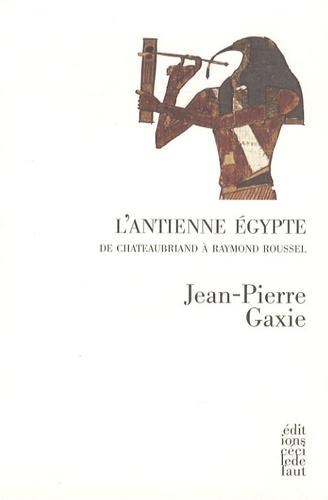 Jean-Pierre Gaxie - L'antienne Egypte - De Chateaubriand à Raymond Roussel.