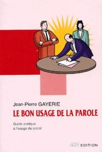 Jean-Pierre Gayerie - Le bon usage de la parole - Guide pratique pour le social.