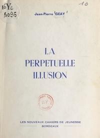 Jean-Pierre Geay - La perpétuelle illusion.